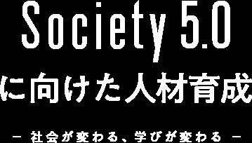 Society5.0に向けた人材育成 -社会が変わる、学びが変わる-